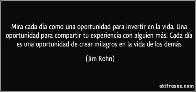 frase-mira-cada-dia-como-una-oportunidad-para-invertir-en-la-vida-una-oportunidad-para-compartir-tu-jim-rohn-